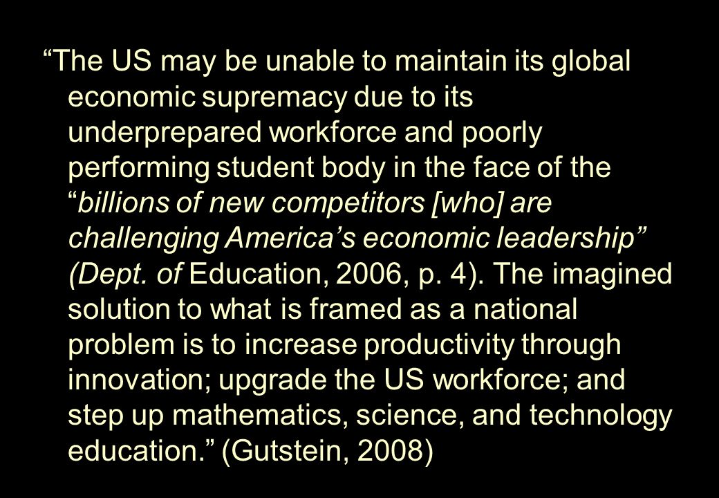 The US may be unable to maintain its global economic supremacy due to its underprepared workforce and poorly performing student body in the face of the billions of new competitors [who] are challenging America's economic leadership (Dept.